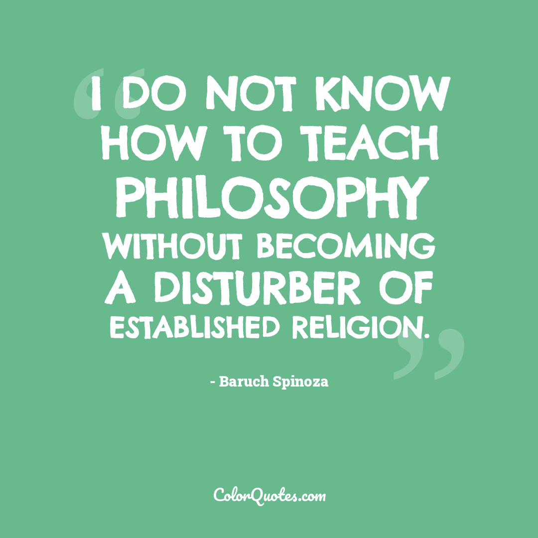 I do not know how to teach philosophy without becoming a disturber of established religion.
