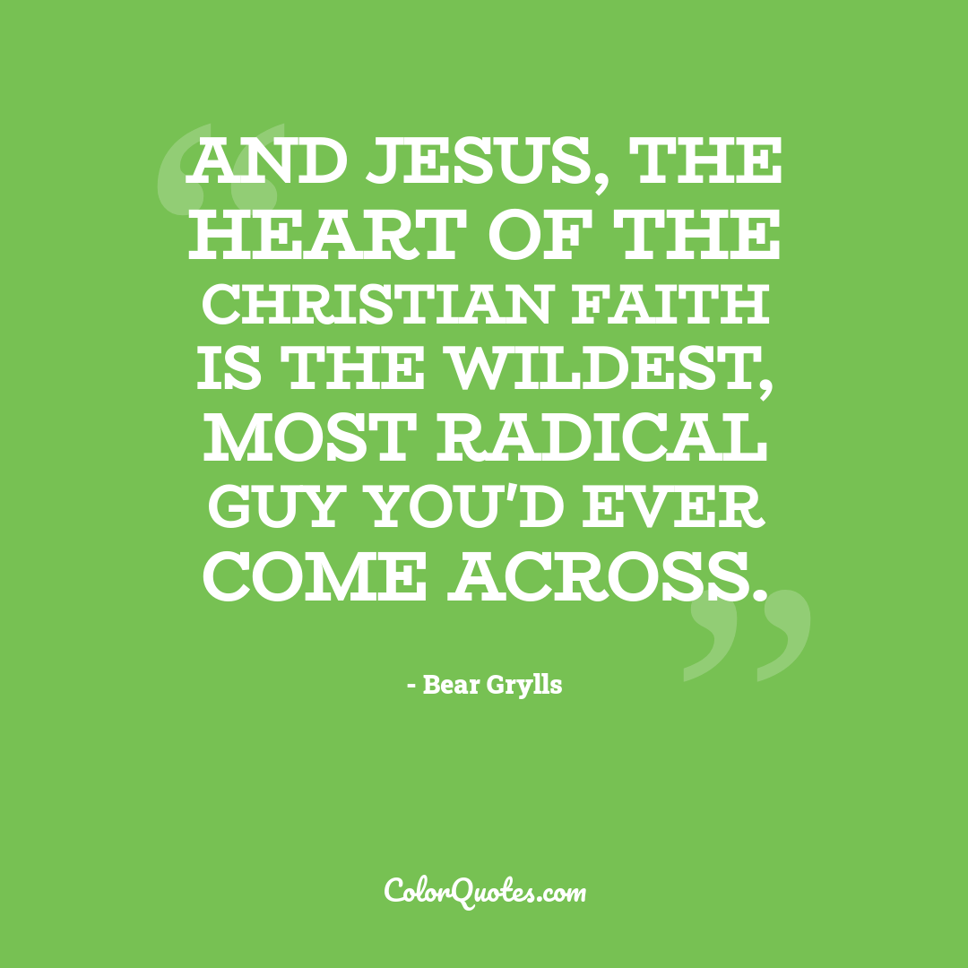 And Jesus, the heart of the Christian faith is the wildest, most radical guy you'd ever come across.