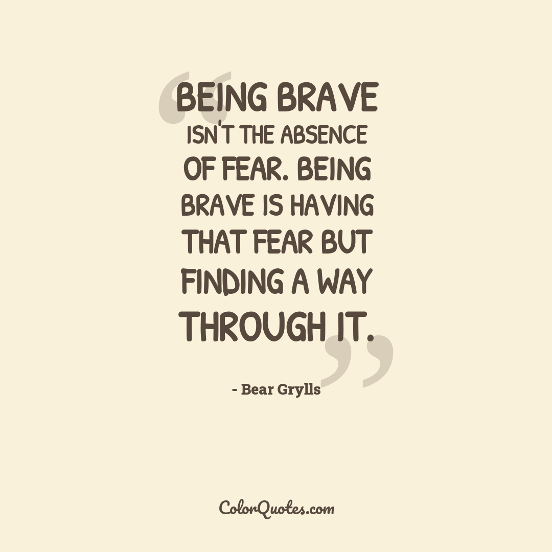 Being brave isn't the absence of fear. Being brave is having that fear but finding a way through it.
