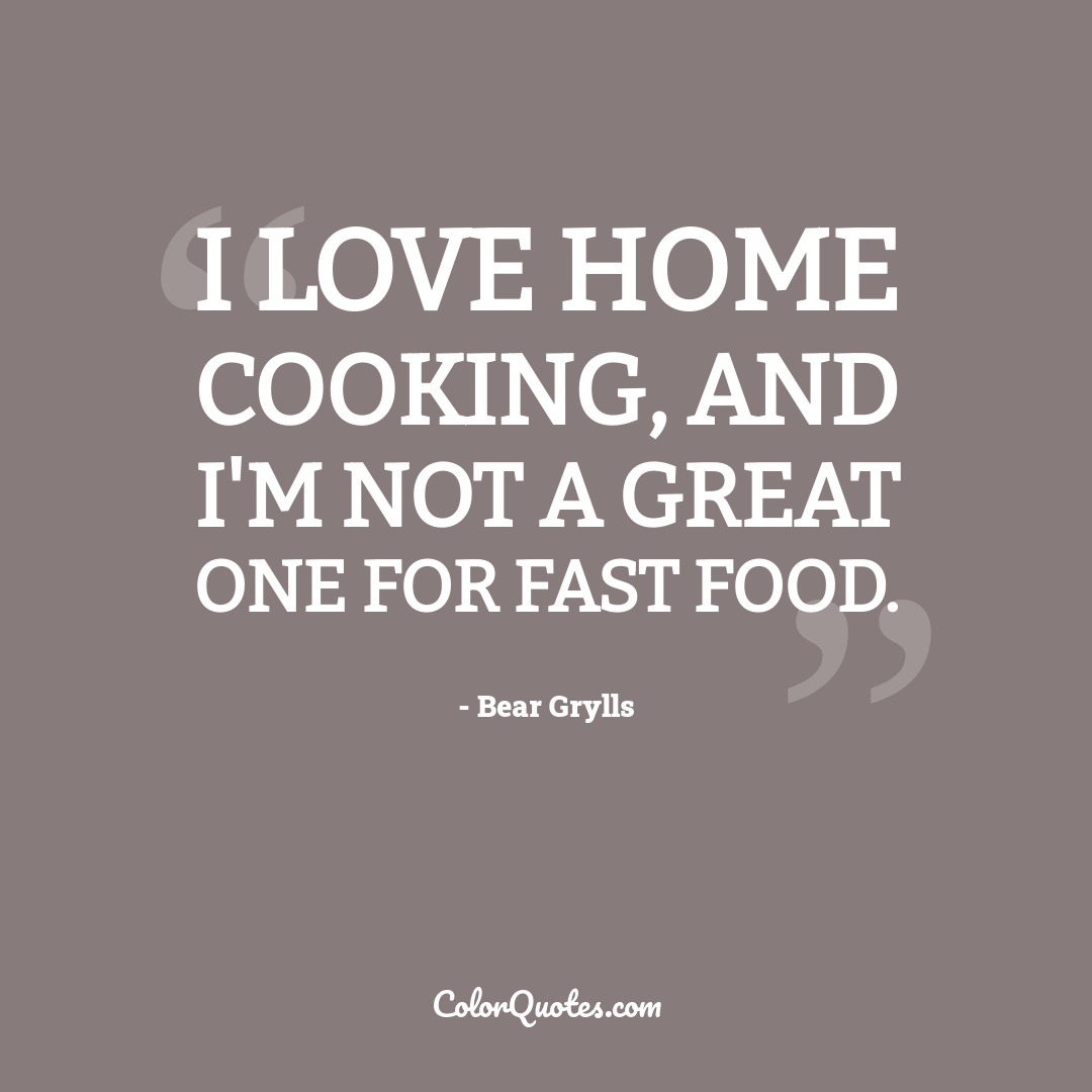 I love home cooking, and I'm not a great one for fast food.
