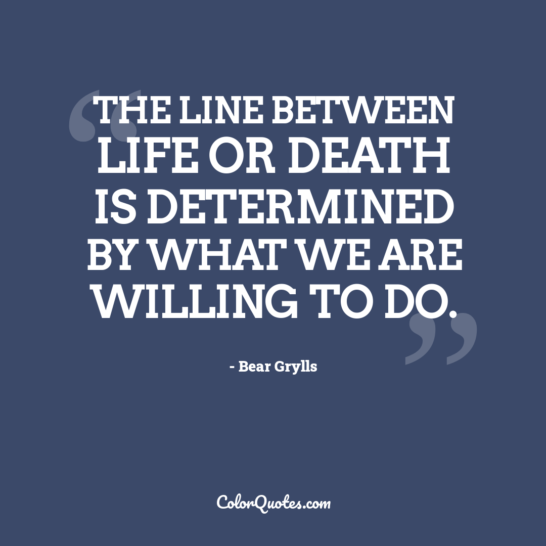 The line between life or death is determined by what we are willing to do.