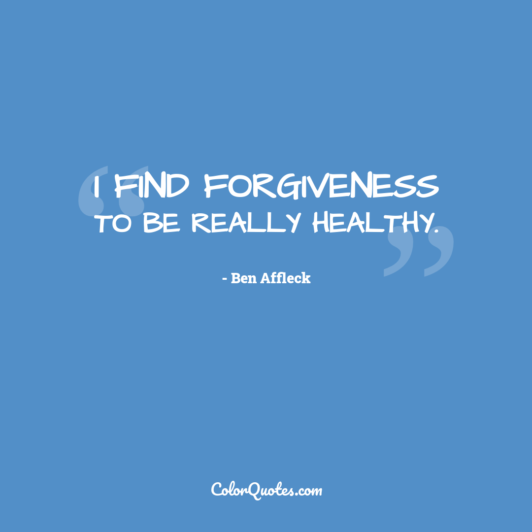 I find forgiveness to be really healthy.