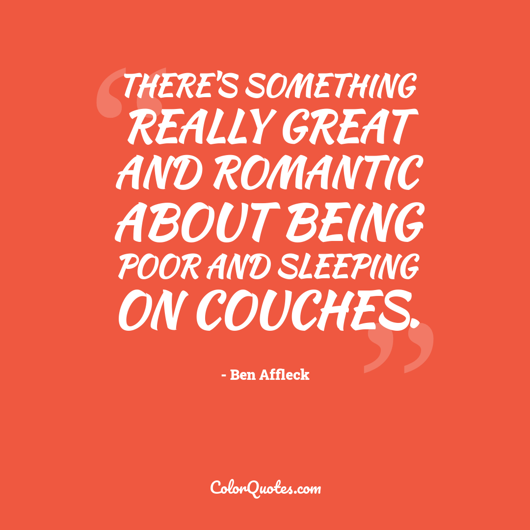 There's something really great and romantic about being poor and sleeping on couches.