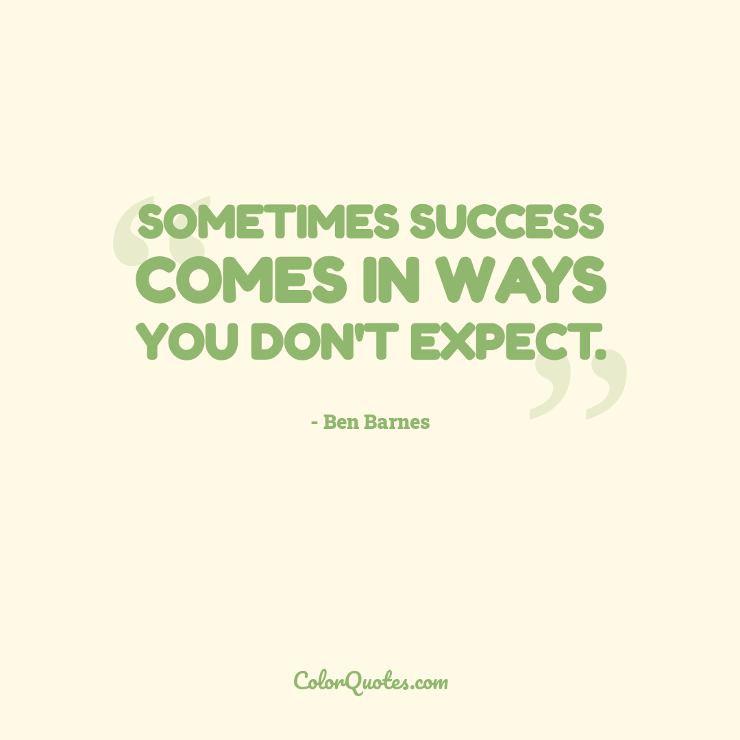 Sometimes success comes in ways you don't expect.