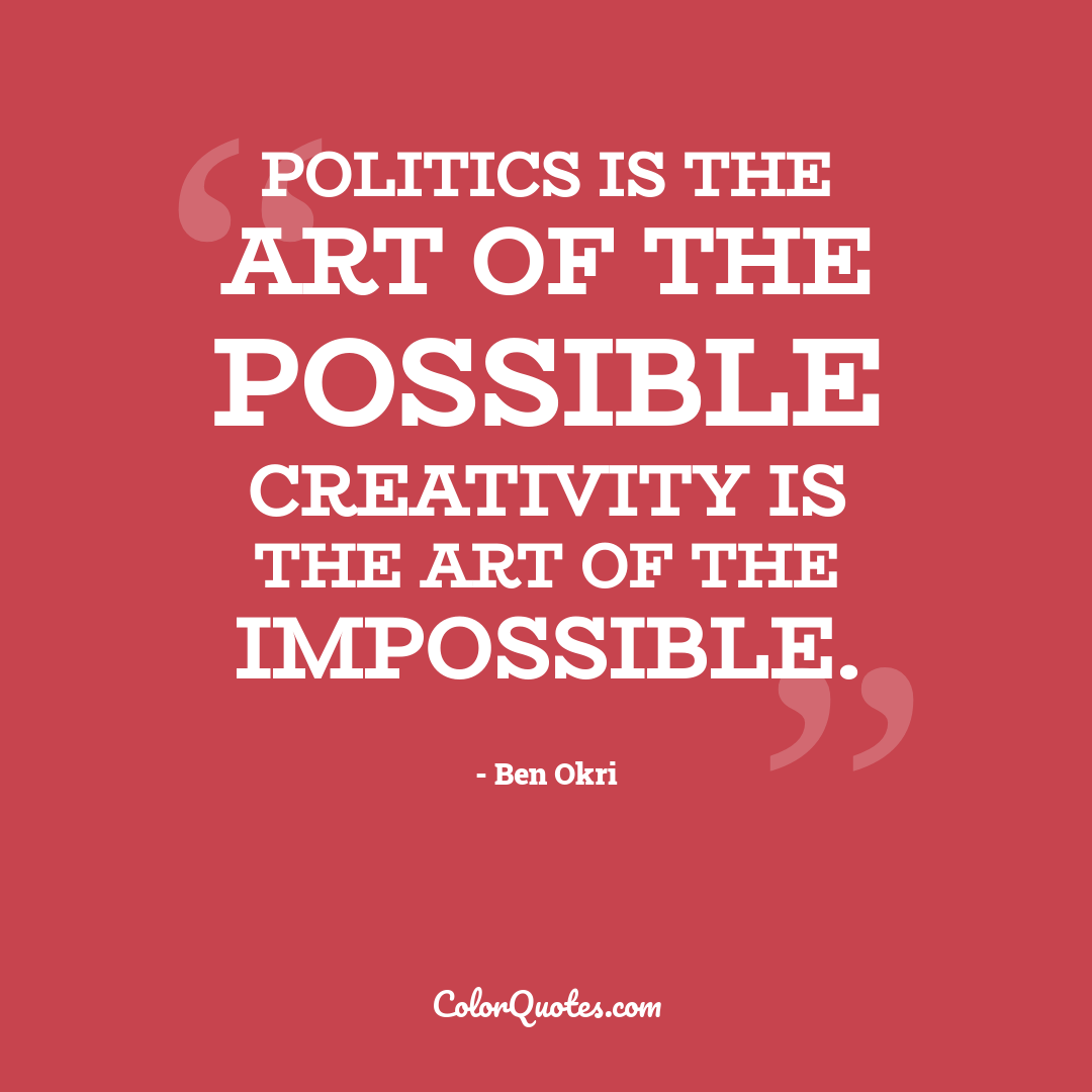 Politics is the art of the possible creativity is the art of the impossible.
