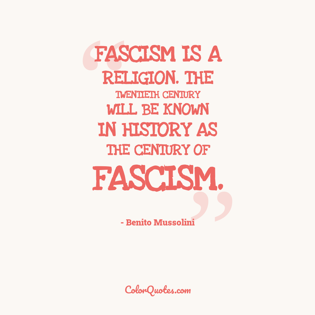 Fascism is a religion. The twentieth century will be known in history as the century of Fascism.