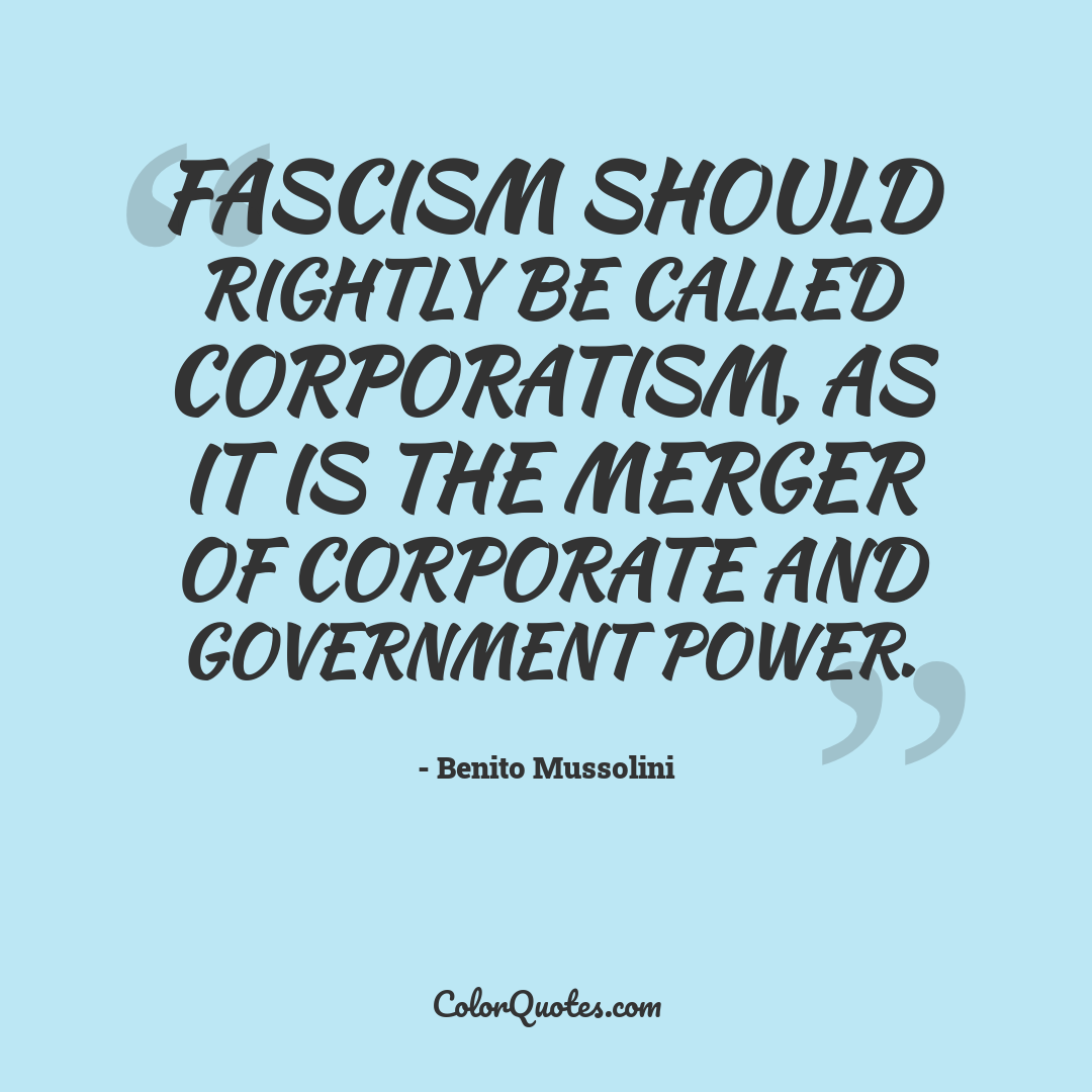 Fascism should rightly be called Corporatism, as it is the merger of corporate and government power.