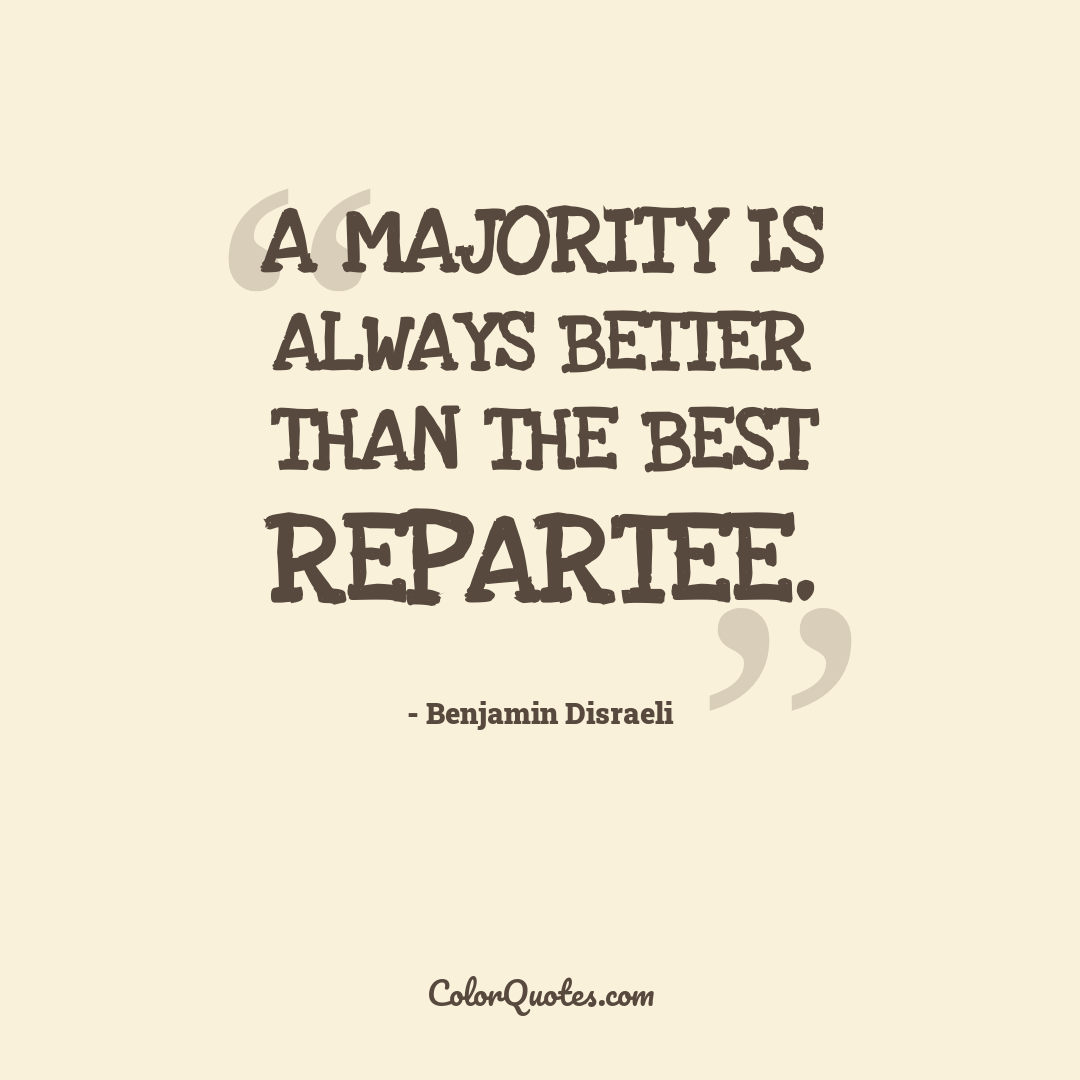 A majority is always better than the best repartee.