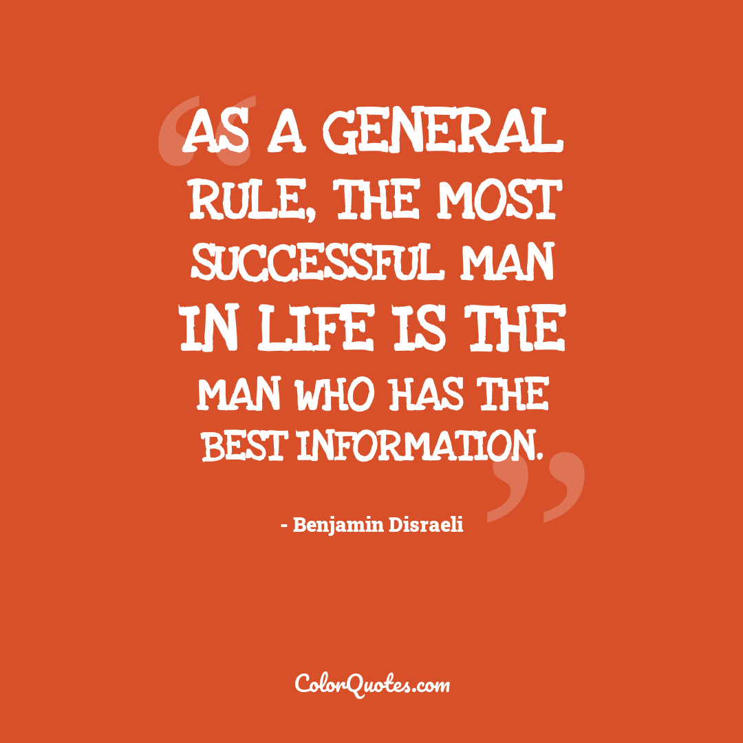 As a general rule, the most successful man in life is the man who has the best information.