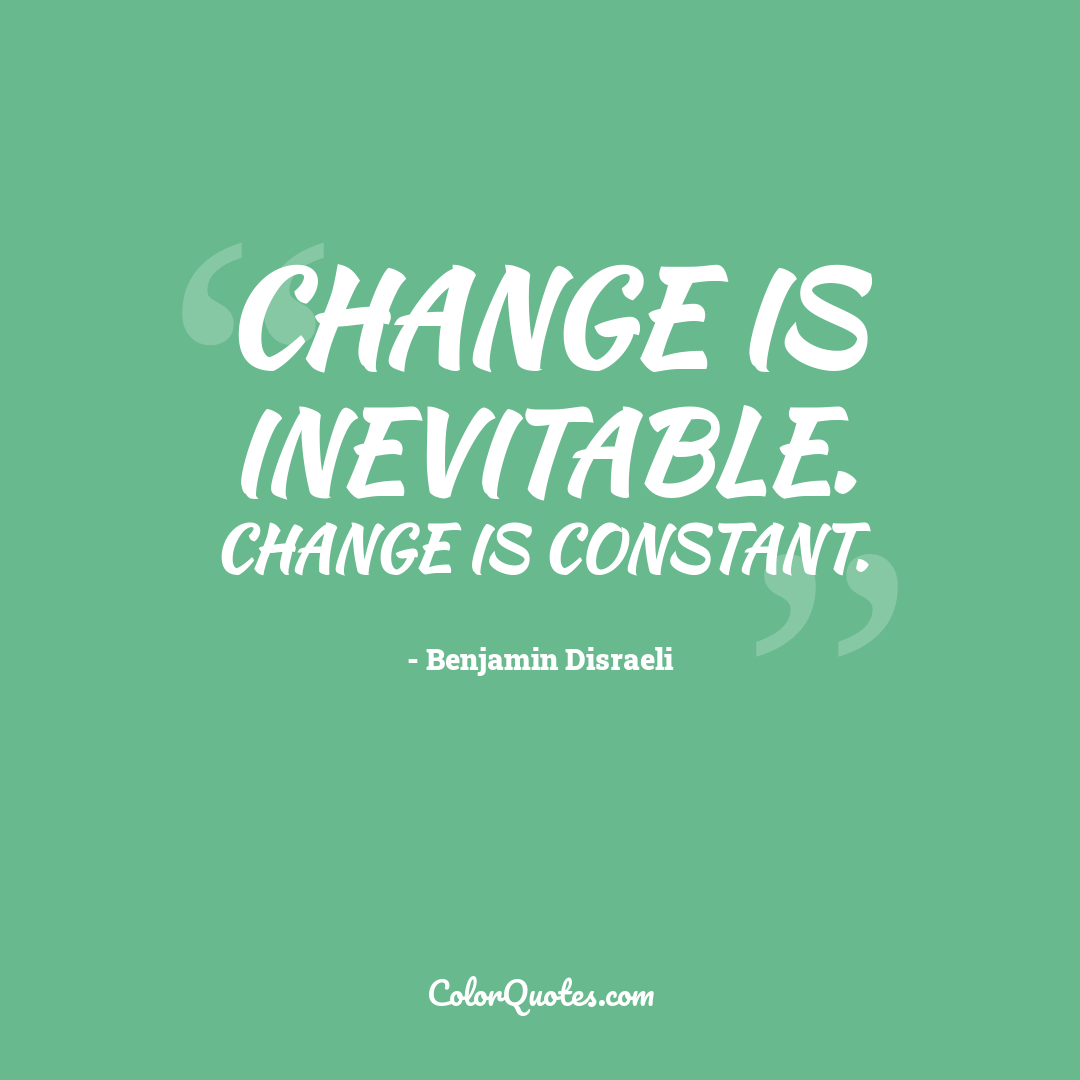 Change is inevitable. Change is constant.