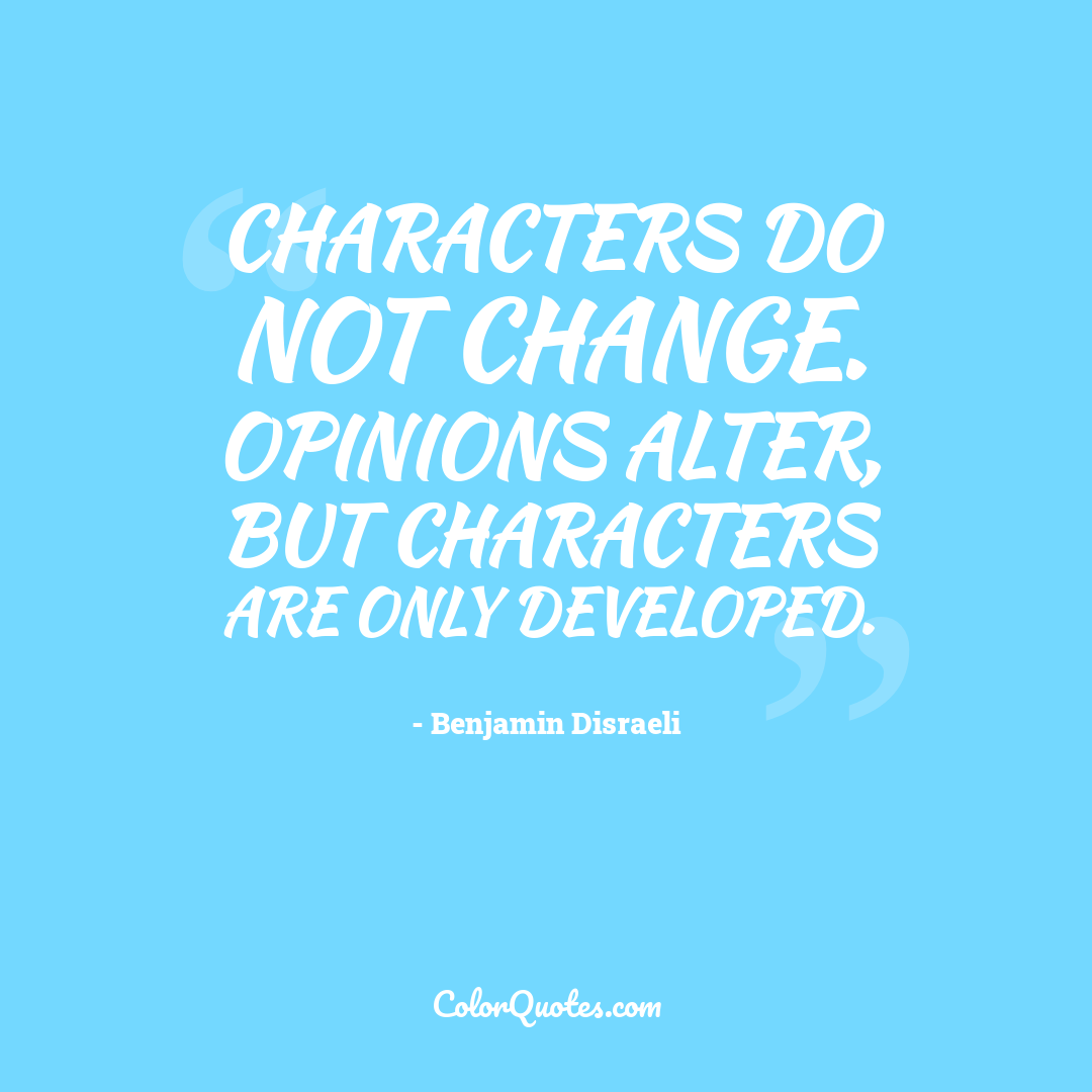 Characters do not change. Opinions alter, but characters are only developed.