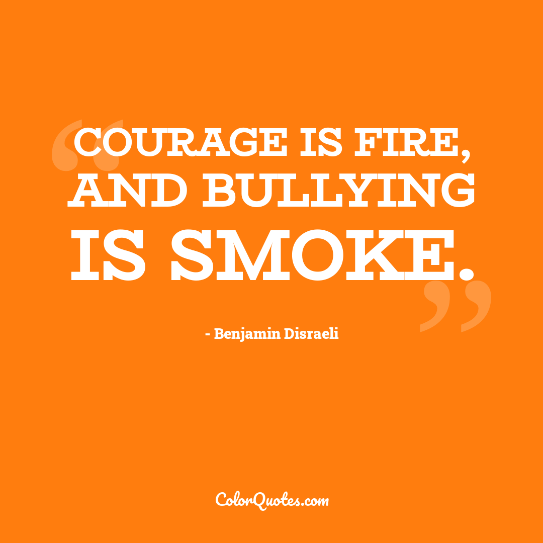 Courage is fire, and bullying is smoke.