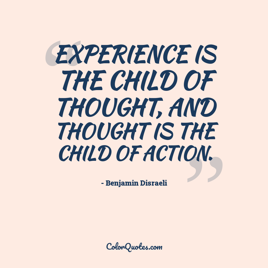 Experience is the child of thought, and thought is the child of action.
