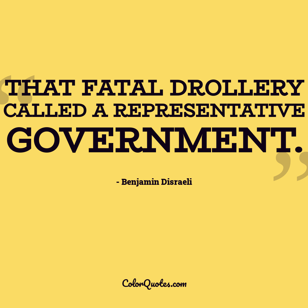 That fatal drollery called a representative government. by Benjamin Disraeli