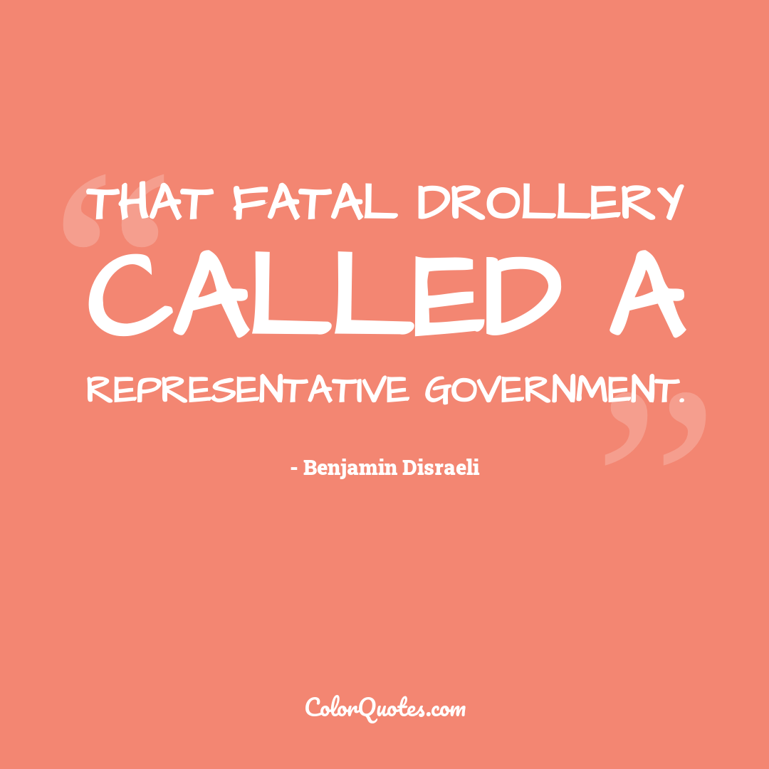 That fatal drollery called a representative government.