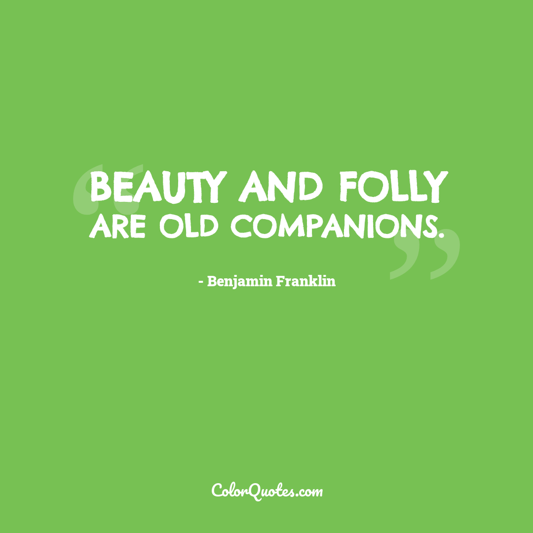 Beauty and folly are old companions.