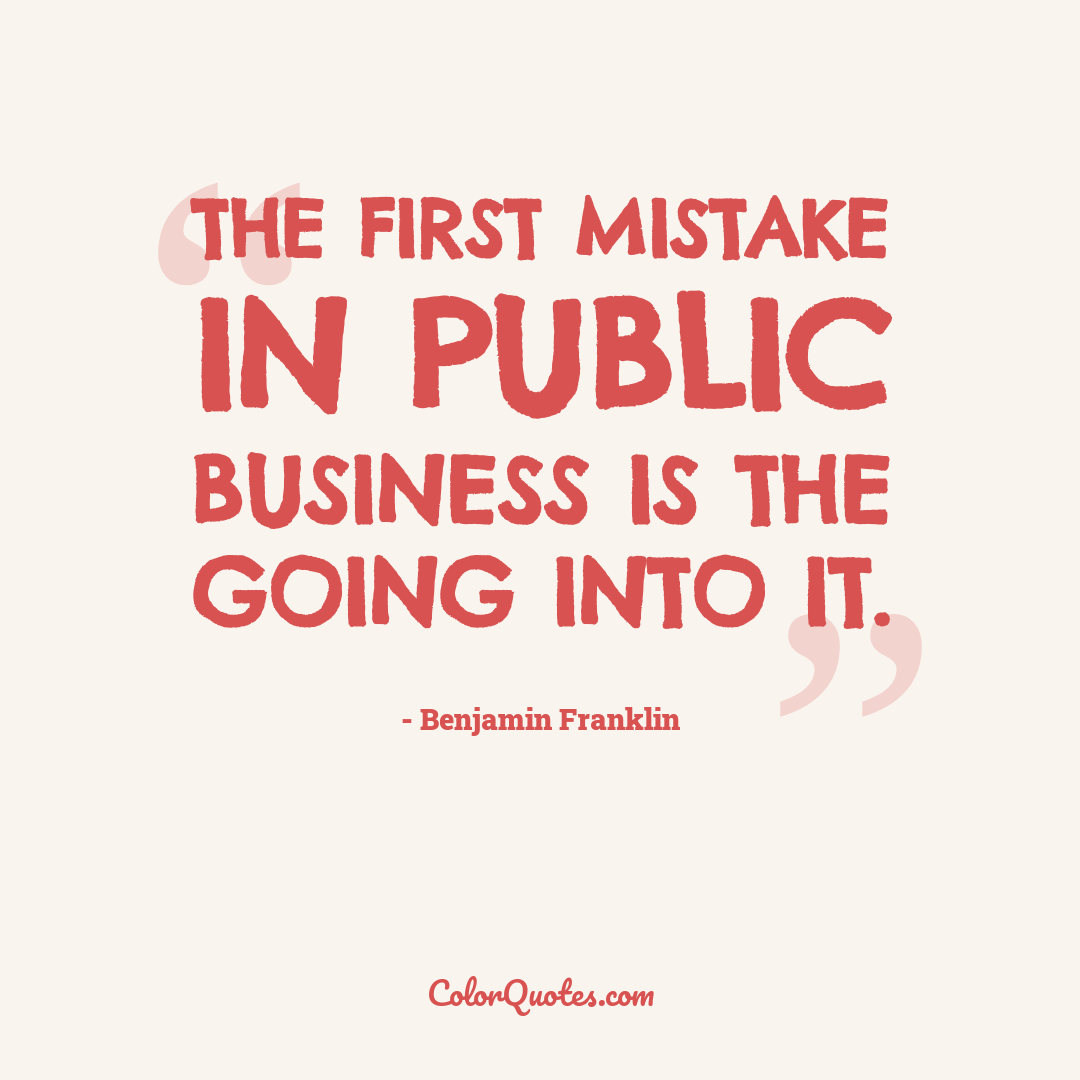 The first mistake in public business is the going into it.