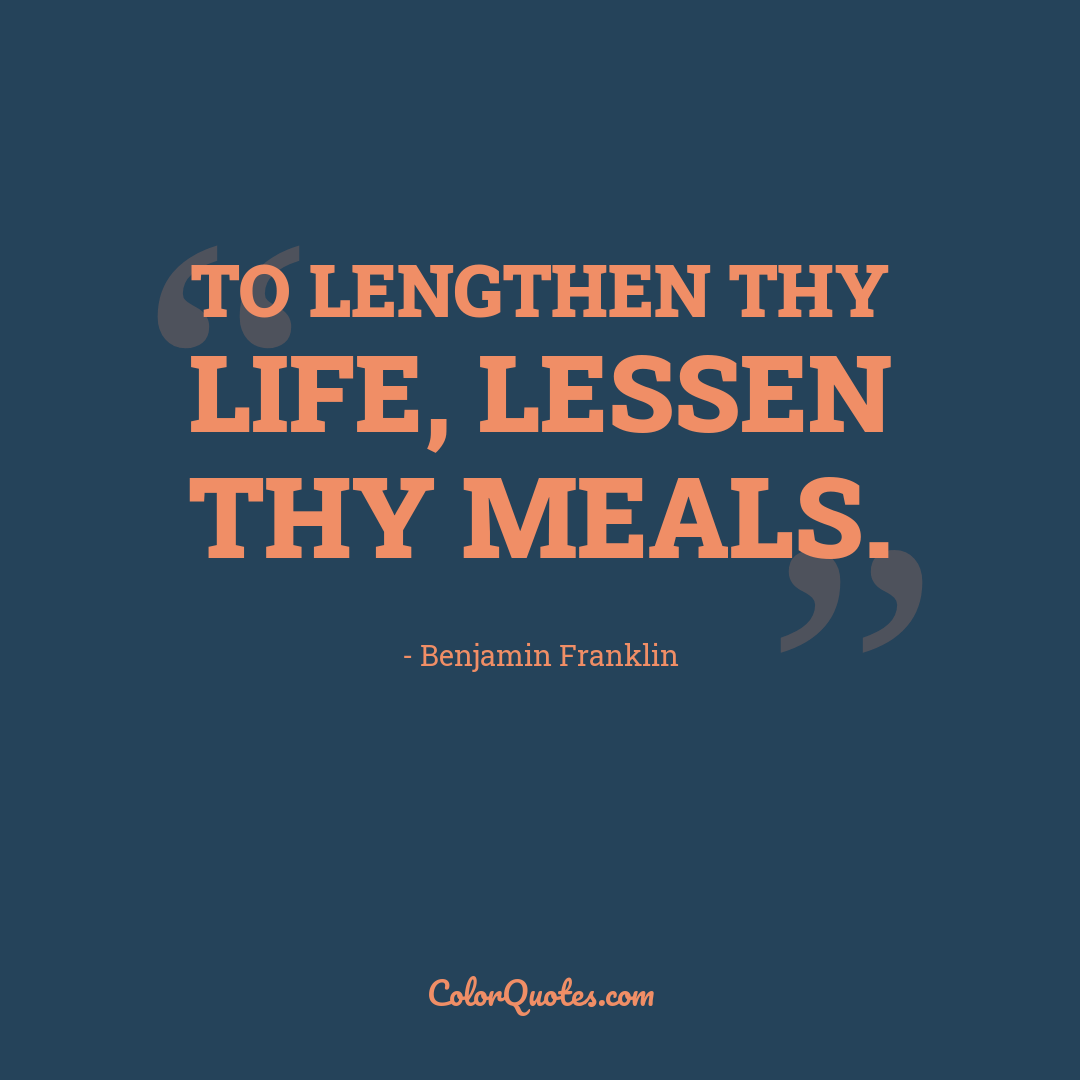 To lengthen thy life, lessen thy meals.