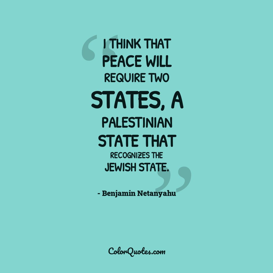 I think that peace will require two states, a Palestinian state that recognizes the Jewish state.