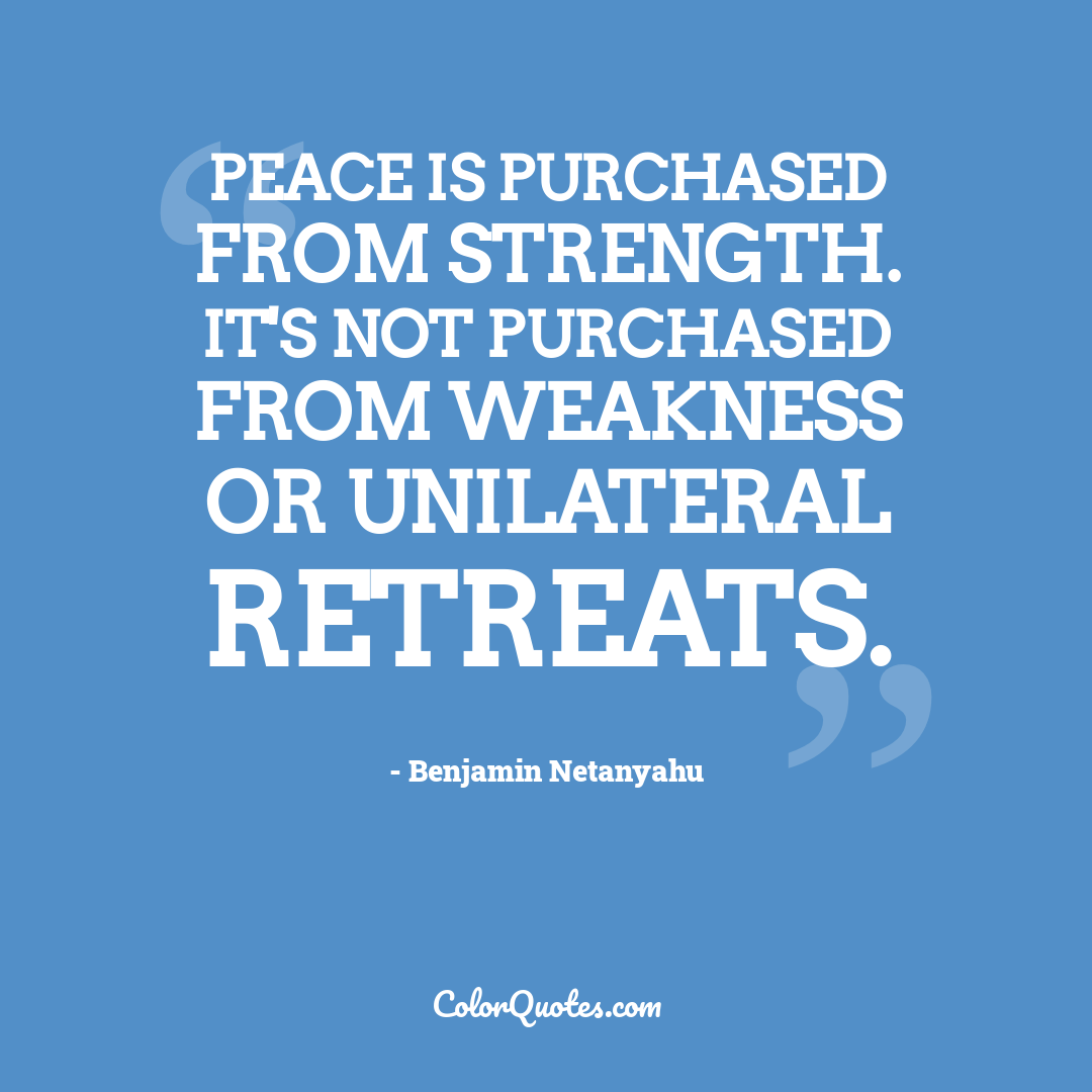 Peace is purchased from strength. It's not purchased from weakness or unilateral retreats.