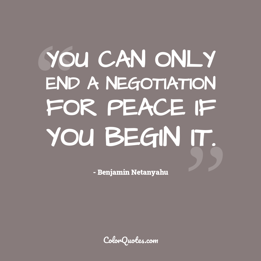 You can only end a negotiation for peace if you begin it.