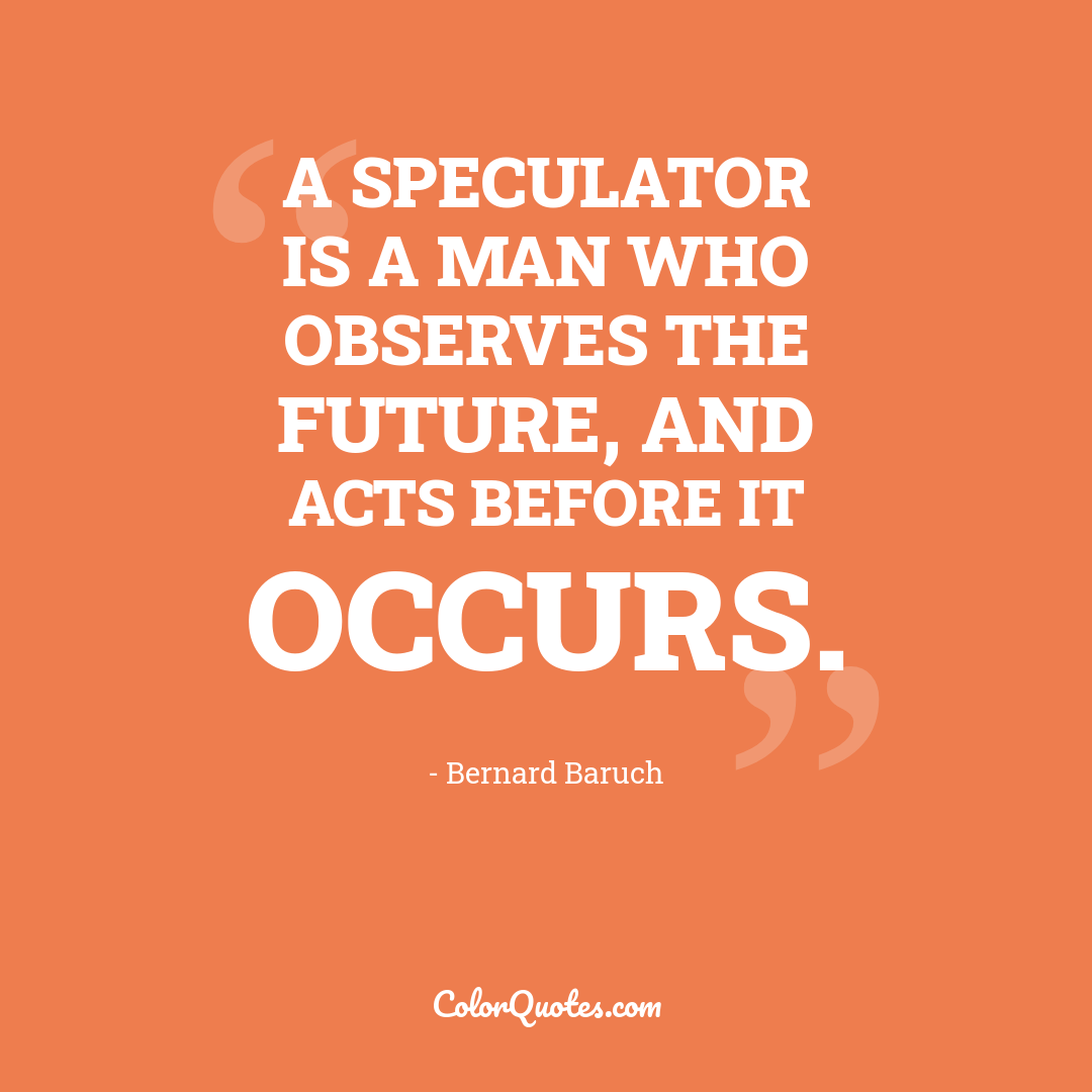A speculator is a man who observes the future, and acts before it occurs.