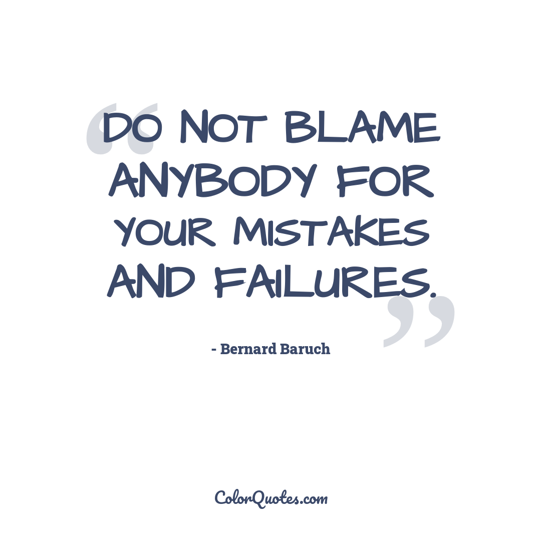 Do not blame anybody for your mistakes and failures.
