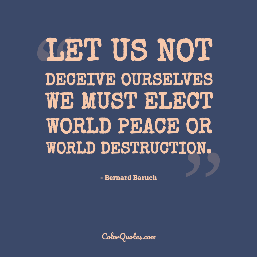Let us not deceive ourselves we must elect world peace or world destruction.