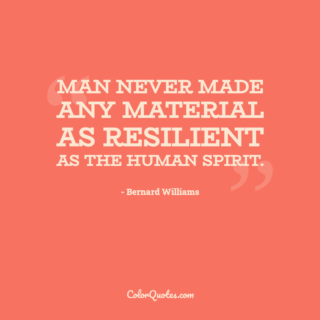 Man never made any material as resilient as the human spirit.