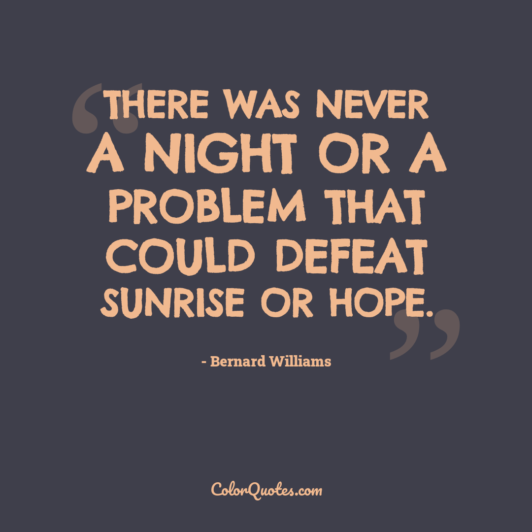 There was never a night or a problem that could defeat sunrise or hope.