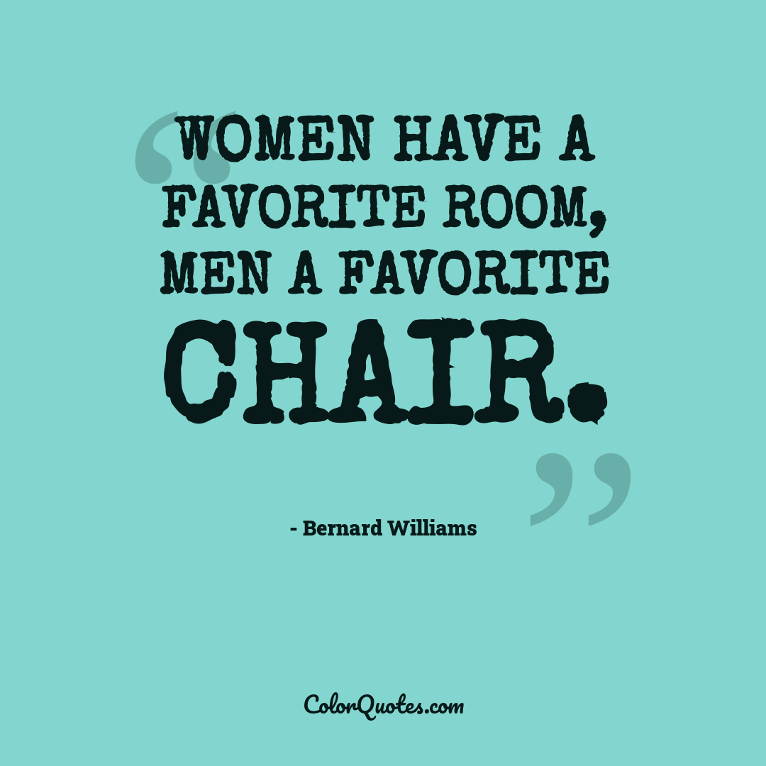 Women have a favorite room, men a favorite chair.