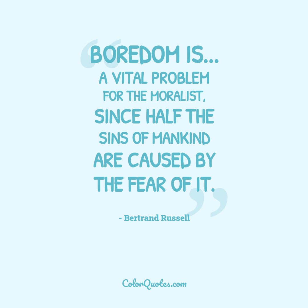 Boredom is... a vital problem for the moralist, since half the sins of mankind are caused by the fear of it.
