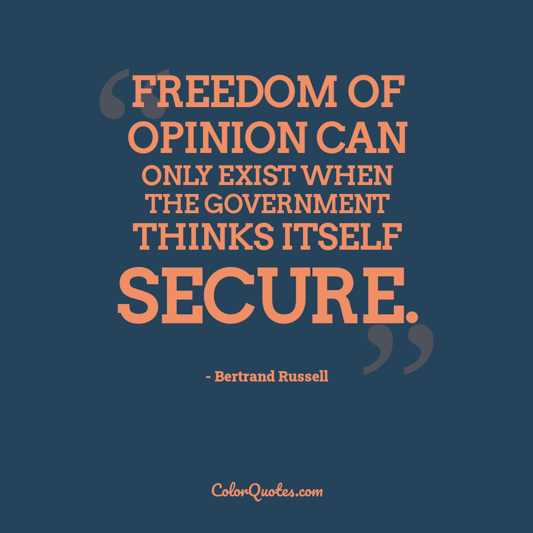 Freedom of opinion can only exist when the government thinks itself secure.