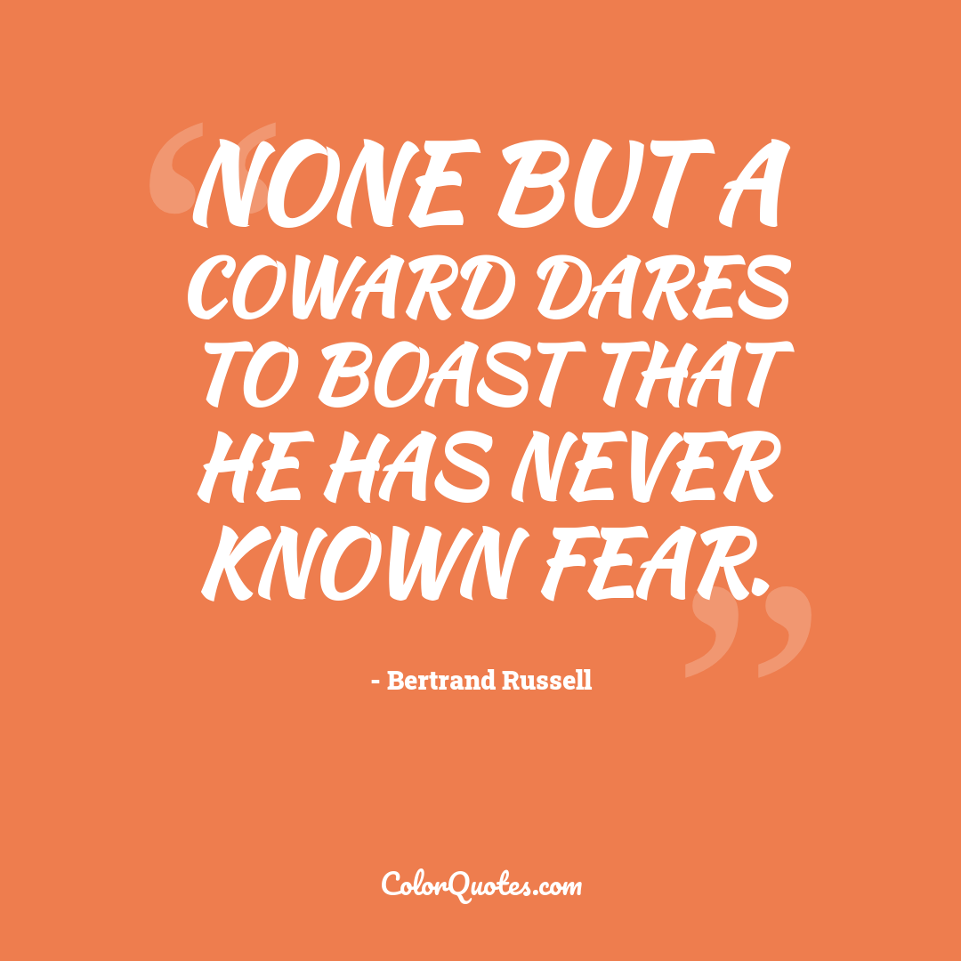 None but a coward dares to boast that he has never known fear.