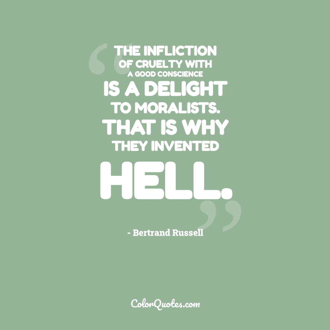 The infliction of cruelty with a good conscience is a delight to moralists. That is why they invented Hell.