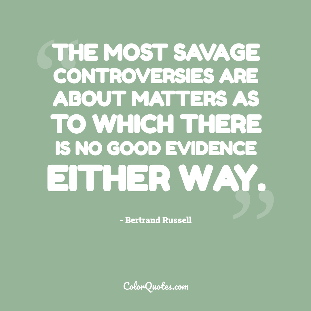 The most savage controversies are about matters as to which there is no good evidence either way.