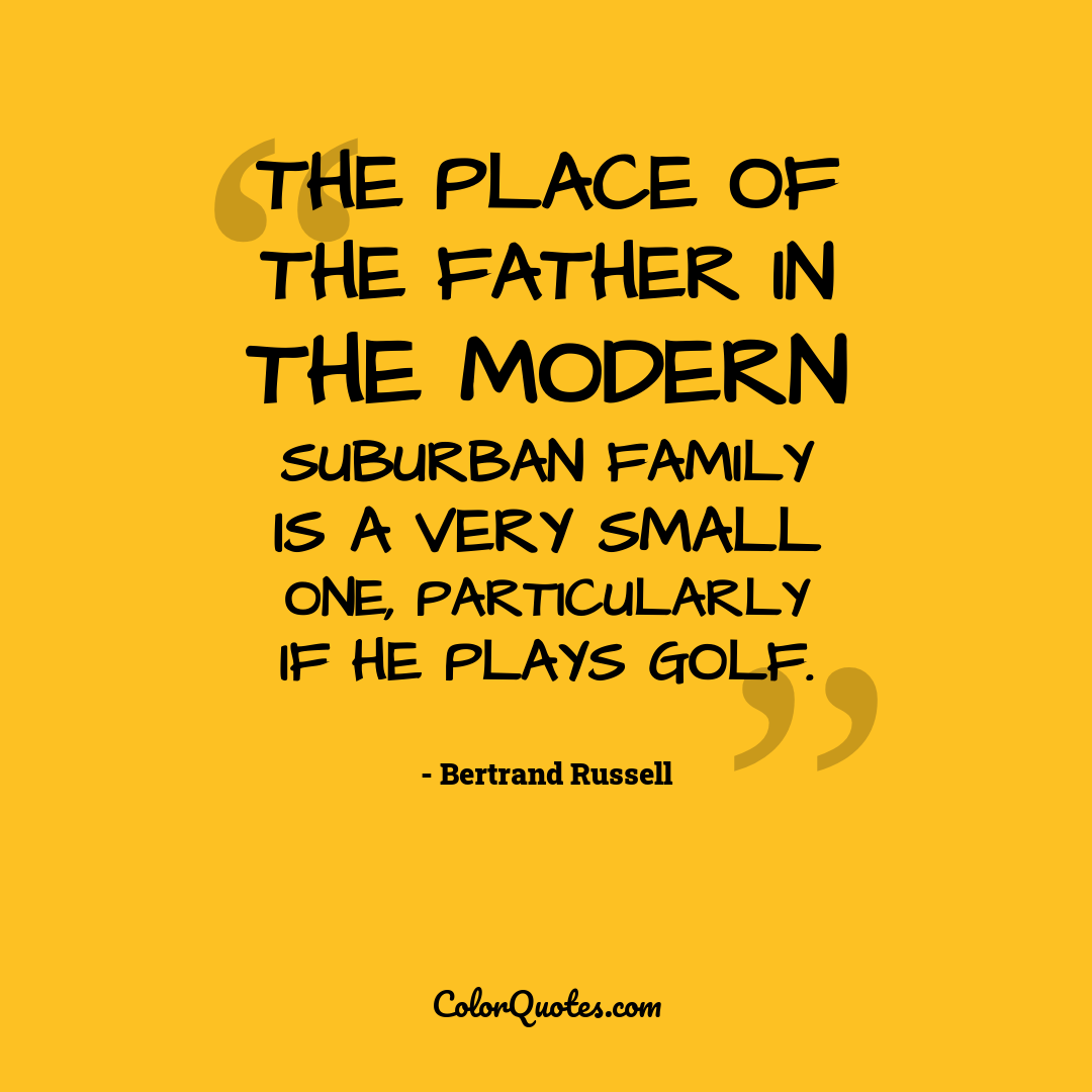 The place of the father in the modern suburban family is a very small one, particularly if he plays golf.