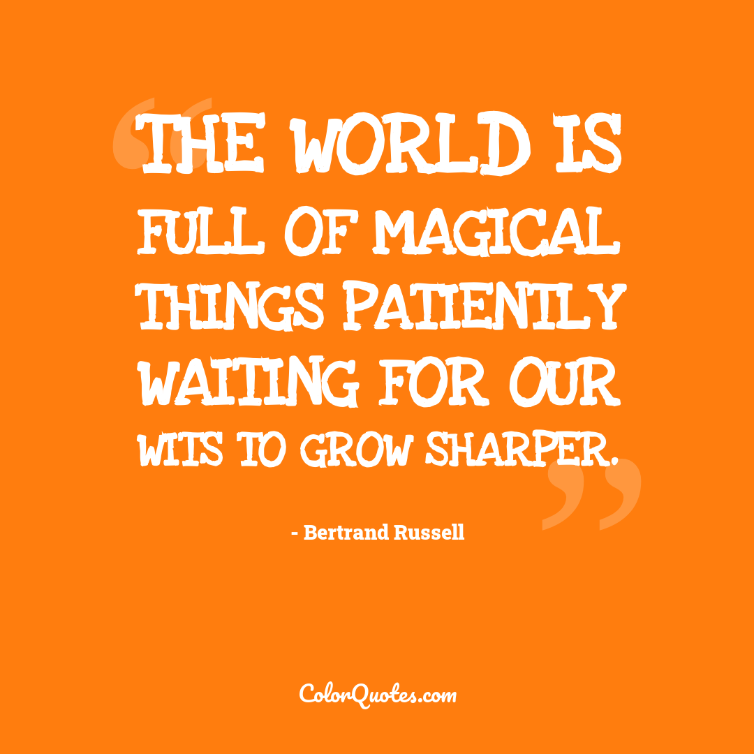 The world is full of magical things patiently waiting for our wits to grow sharper.