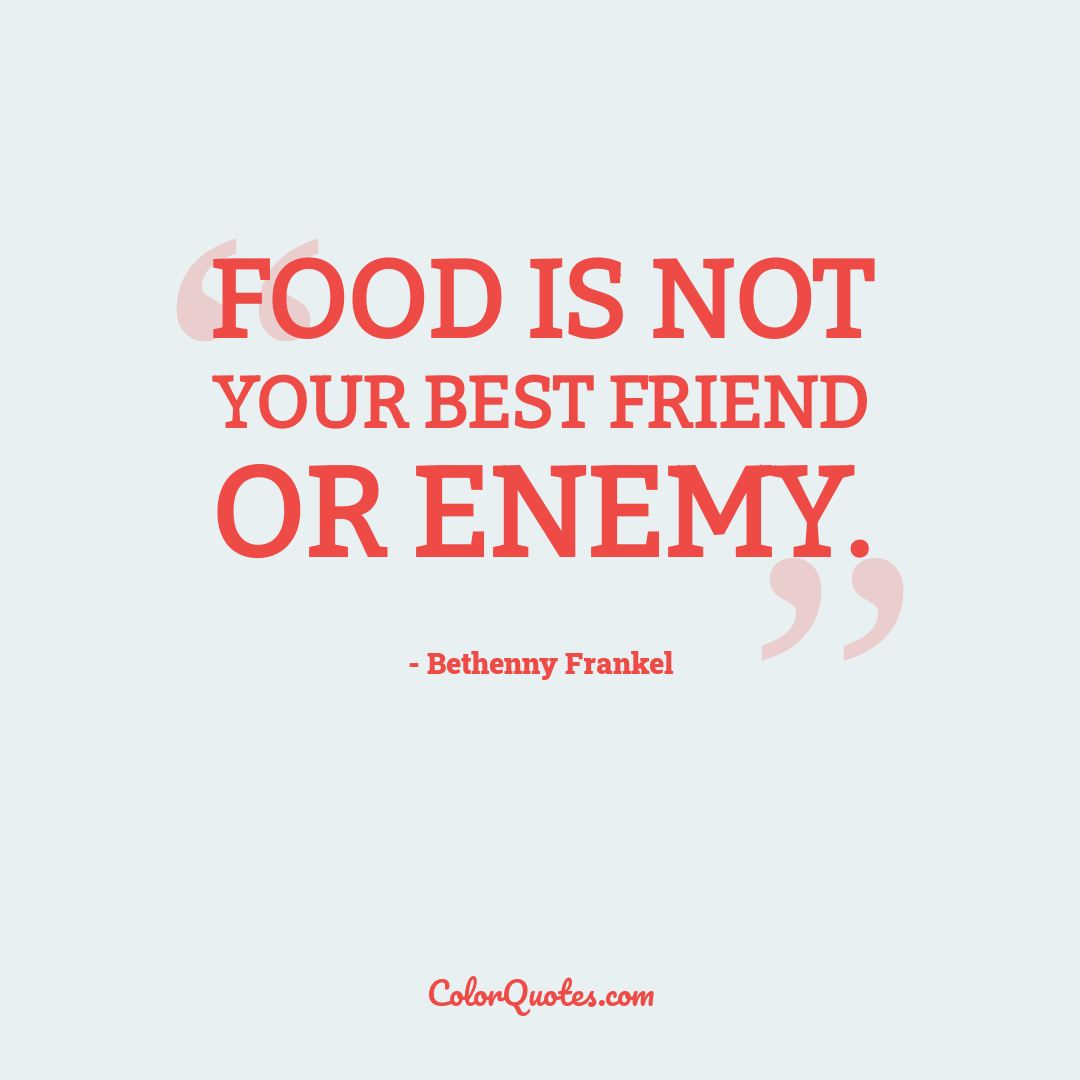 Food is not your best friend or enemy.