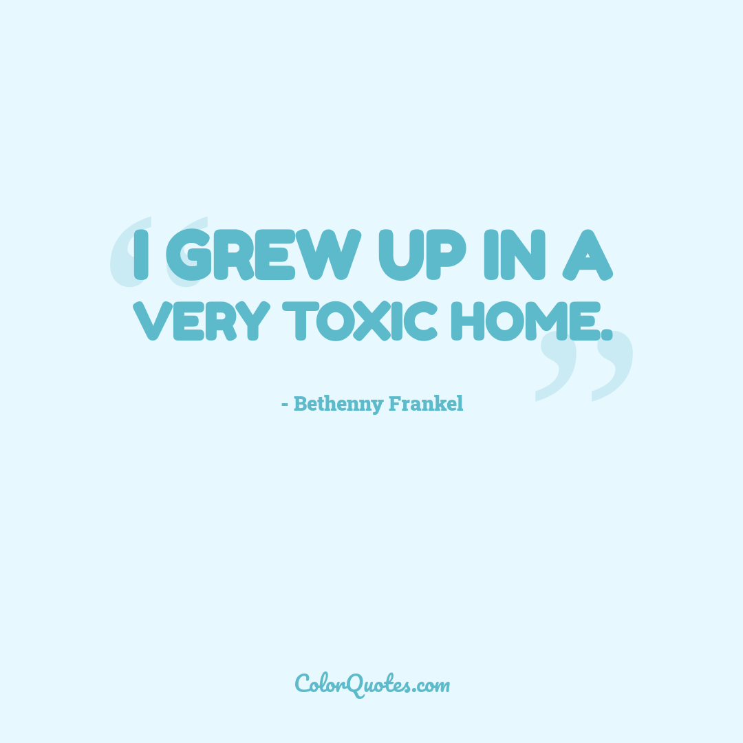 I grew up in a very toxic home.