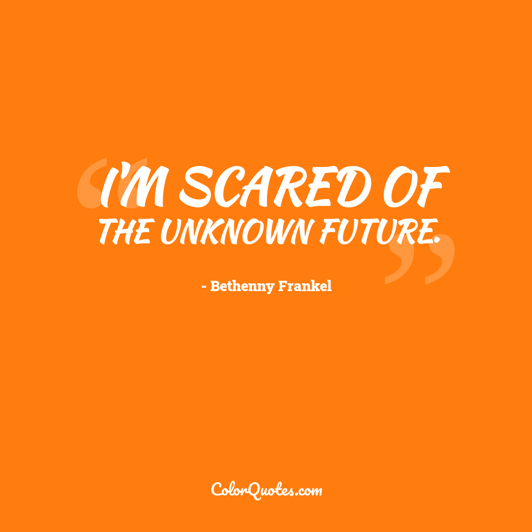 I'm scared of the unknown future.