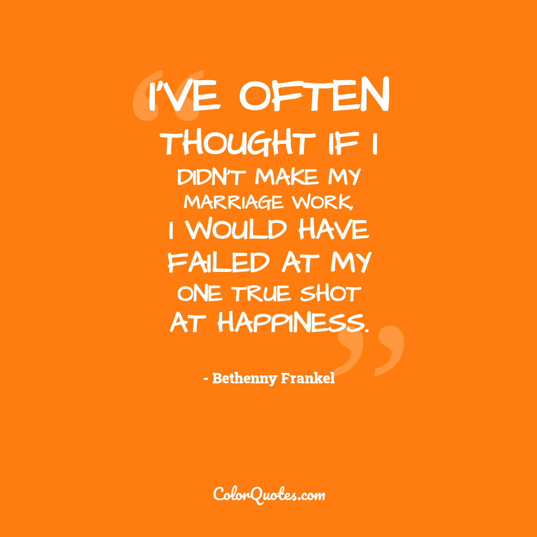 I've often thought if I didn't make my marriage work, I would have failed at my one true shot at happiness.