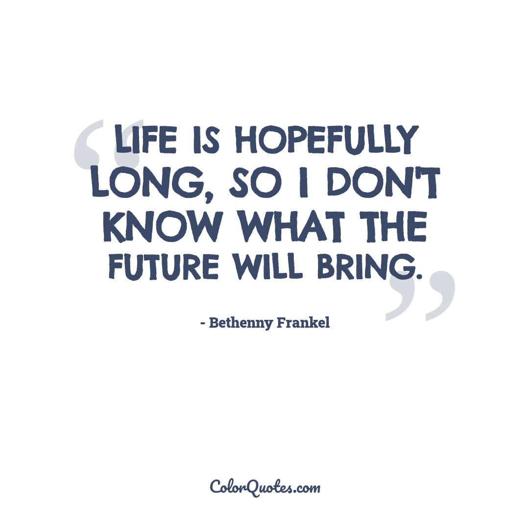Life is hopefully long, so I don't know what the future will bring.