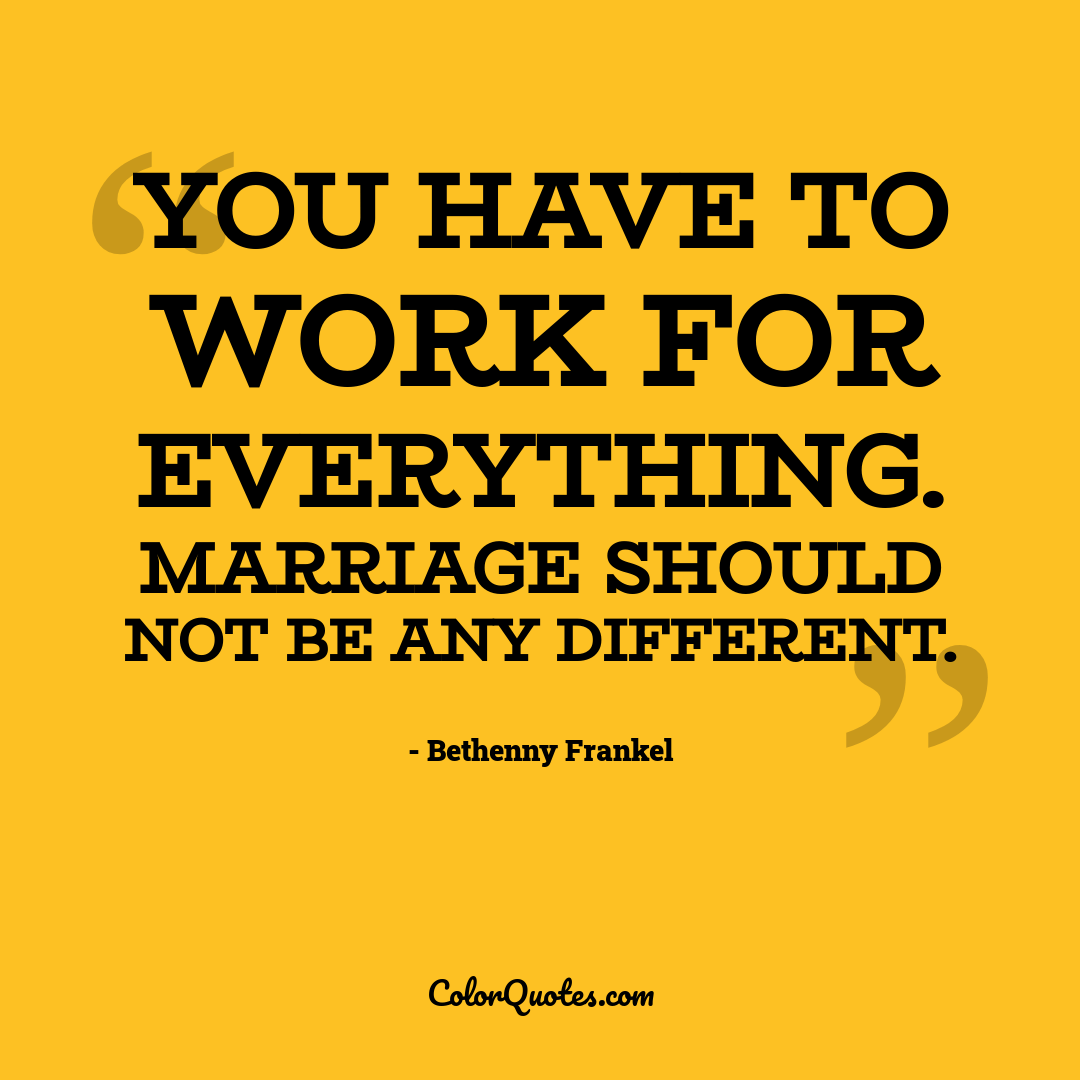 You have to work for everything. Marriage should not be any different.