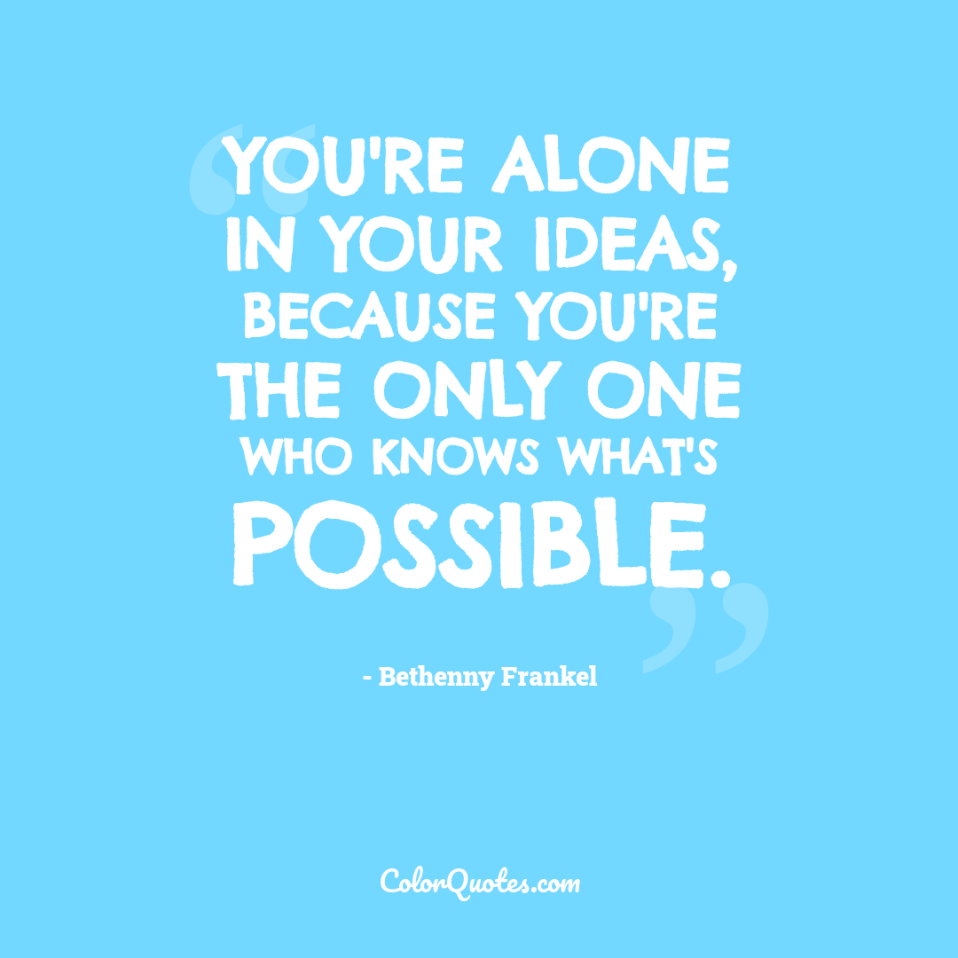 You're alone in your ideas, because you're the only one who knows what's possible.