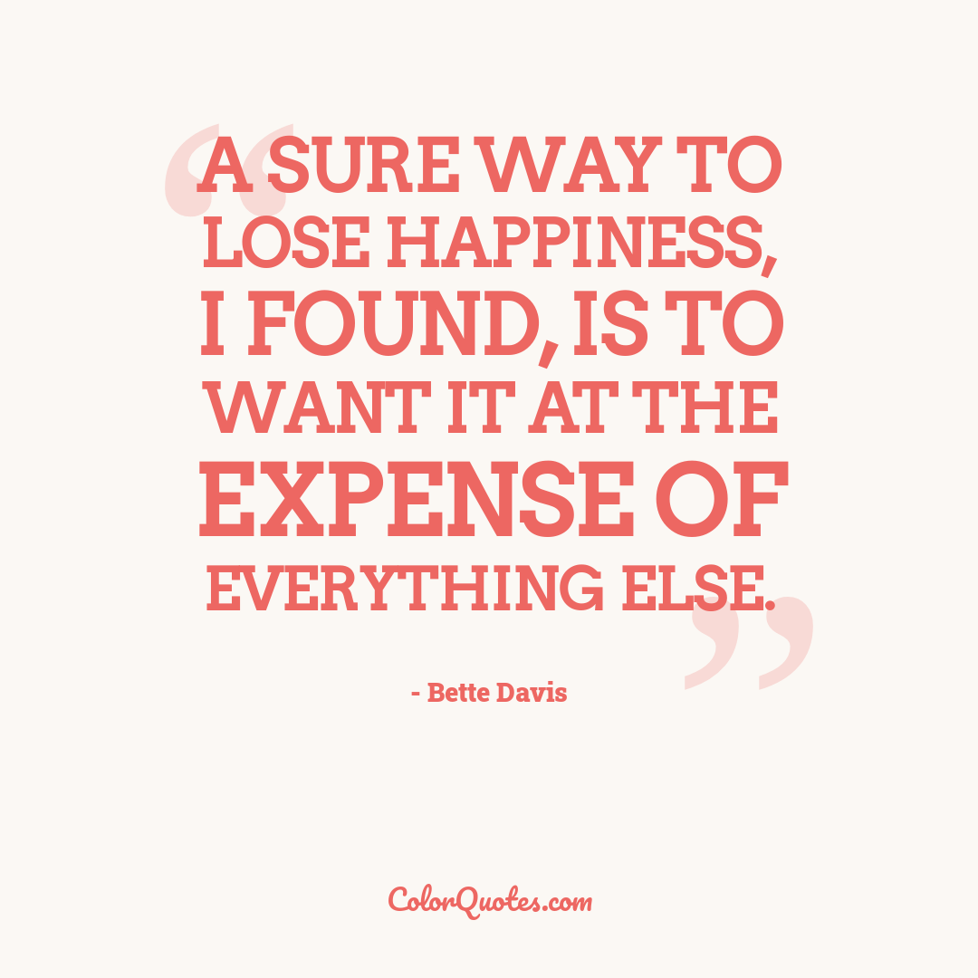 A sure way to lose happiness, I found, is to want it at the expense of everything else.