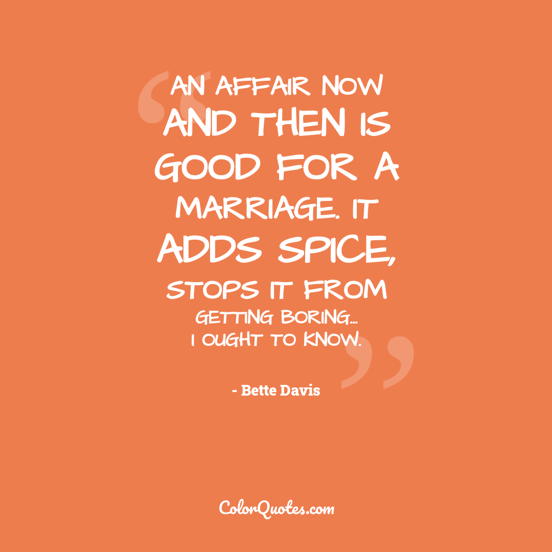 An affair now and then is good for a marriage. It adds spice, stops it from getting boring... I ought to know.