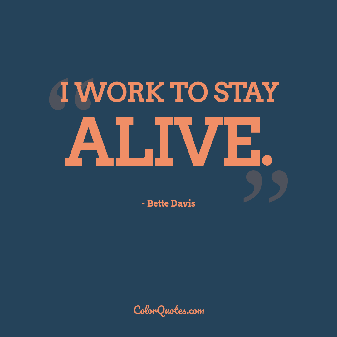 I work to stay alive.