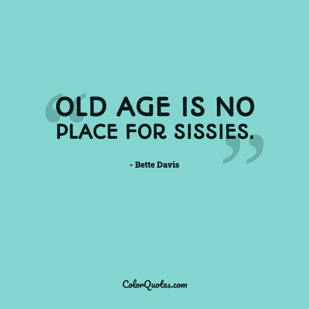 Old age is no place for sissies.