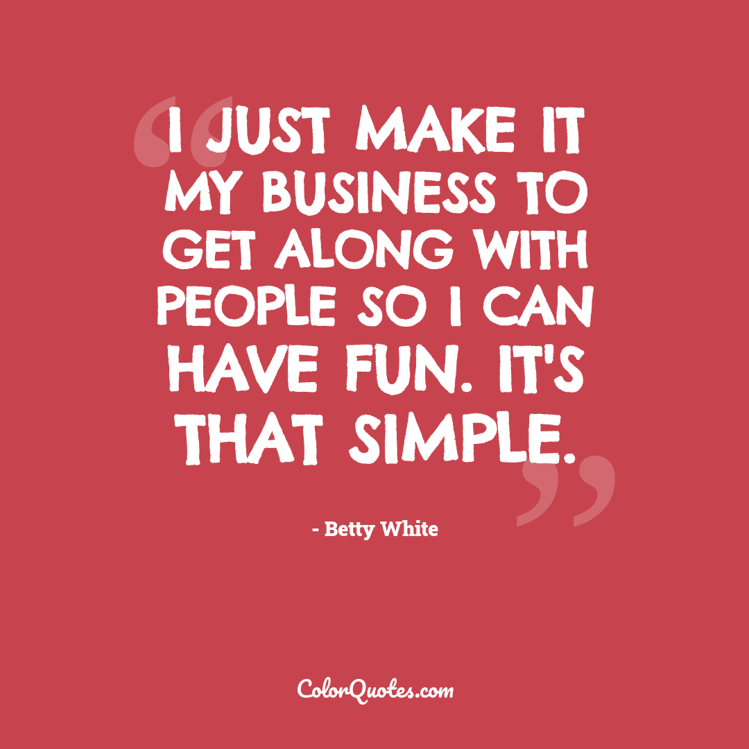 I just make it my business to get along with people so I can have fun. It's that simple.